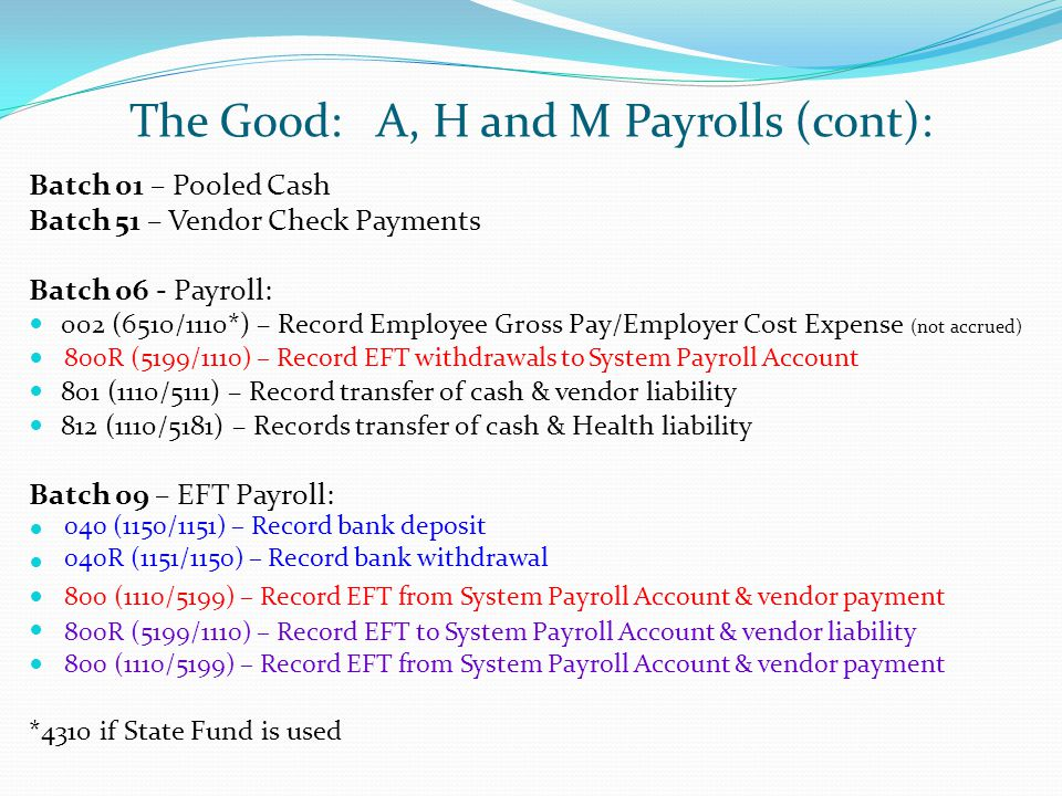 The Good: A, H and M Payrolls (cont): Batch 01 – Pooled Cash Batch 51 – Vendor Check Payments Batch 06 - Payroll: 002 (6510/1110*) – Record Employee Gross Pay/Employer Cost Expense (not accrued) 801 (1110/5111) – Record transfer of cash & vendor liability 812 (1110/5181) – Records transfer of cash & Health liability Batch 09 – EFT Payroll: *4310 if State Fund is used 800R (5199/1110) – Record EFT withdrawals to System Payroll Account 800 (1110/5199) – Record EFT from System Payroll Account & vendor payment 040 (1150/1151) – Record bank deposit 040R (1151/1150) – Record bank withdrawal 800R (5199/1110) – Record EFT to System Payroll Account & vendor liability 800 (1110/5199) – Record EFT from System Payroll Account & vendor payment