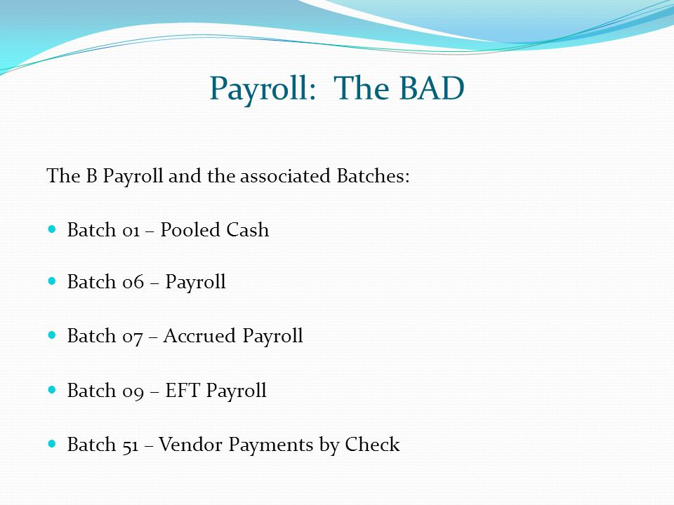 Payroll: The BAD The B Payroll and the associated Batches: Batch 01 – Pooled Cash Batch 06 – Payroll Batch 07 – Accrued Payroll Batch 09 – EFT Payroll