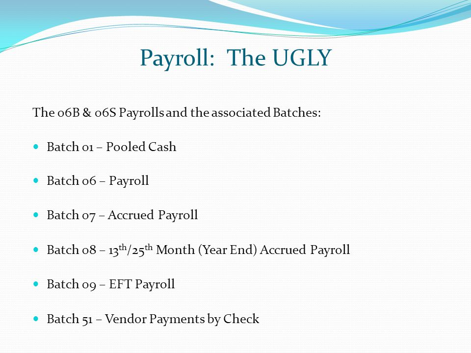 Payroll: The UGLY The 06B & 06S Payrolls and the associated Batches: Batch 01 – Pooled Cash Batch 06 – Payroll Batch 07 – Accrued Payroll Batch 08 – 13 th /25 th Month (Year End) Accrued Payroll Batch 09 – EFT Payroll Batch 51 – Vendor Payments by Check
