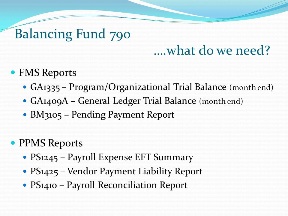 Balancing Fund 790 ….what do we need? FMS Reports GA1335 – Program/Organizational Trial Balance (month end) GA1409A – General Ledger Trial Balance (mo
