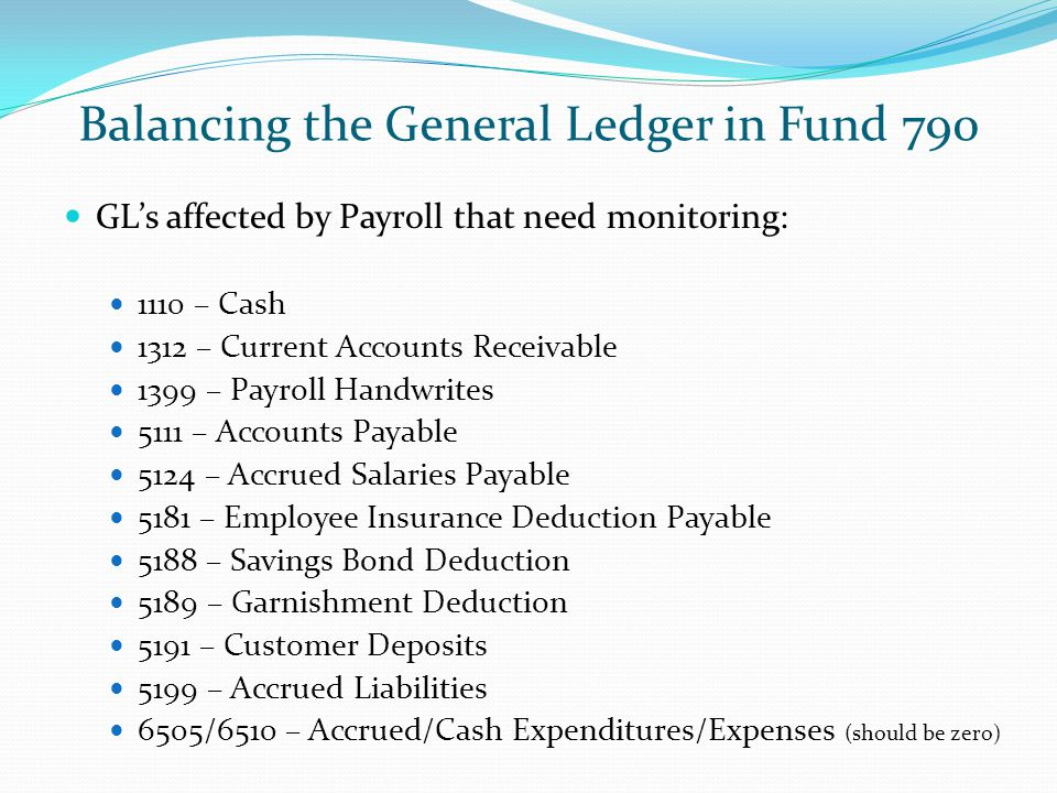 Balancing the General Ledger in Fund 790 GL's affected by Payroll that need monitoring: 1110 – Cash 1312 – Current Accounts Receivable 1399 – Payroll Handwrites 5111 – Accounts Payable 5124 – Accrued Salaries Payable 5181 – Employee Insurance Deduction Payable 5188 – Savings Bond Deduction 5189 – Garnishment Deduction 5191 – Customer Deposits 5199 – Accrued Liabilities 6505/6510 – Accrued/Cash Expenditures/Expenses (should be zero)