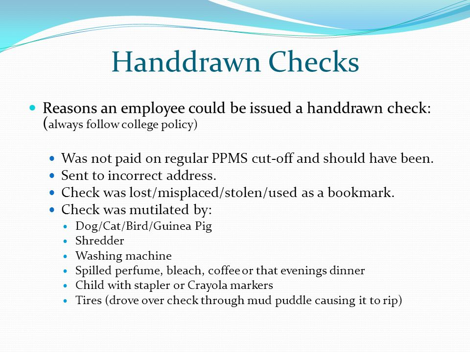 Handdrawn Checks Reasons an employee could be issued a handdrawn check: ( always follow college policy) Was not paid on regular PPMS cut-off and should have been.