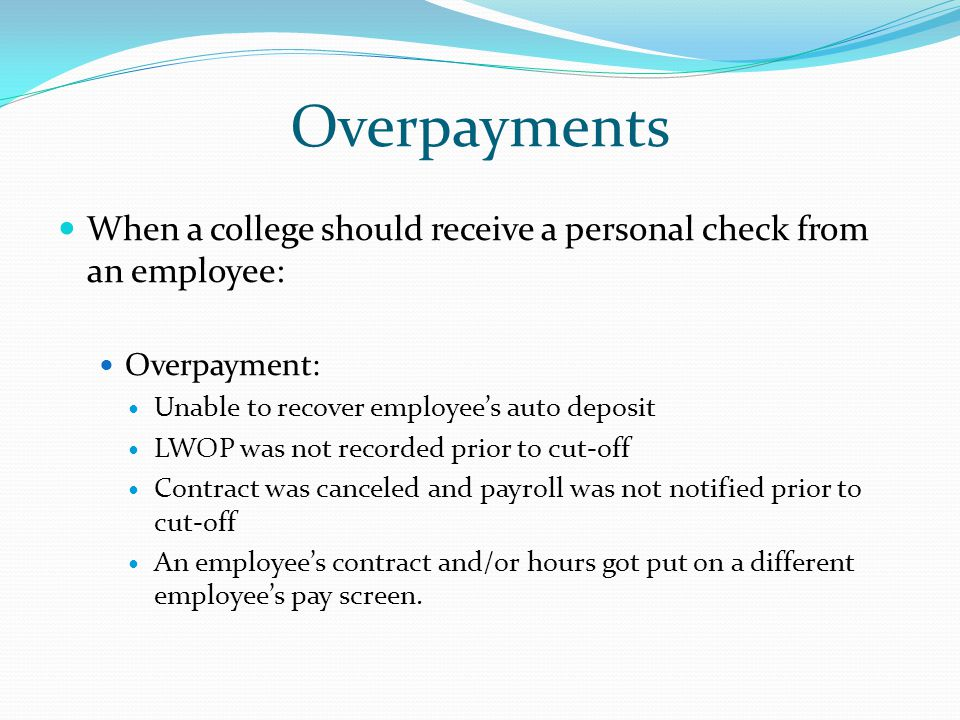Overpayments When a college should receive a personal check from an employee: Overpayment: Unable to recover employee's auto deposit LWOP was not recorded prior to cut-off Contract was canceled and payroll was not notified prior to cut-off An employee's contract and/or hours got put on a different employee's pay screen.