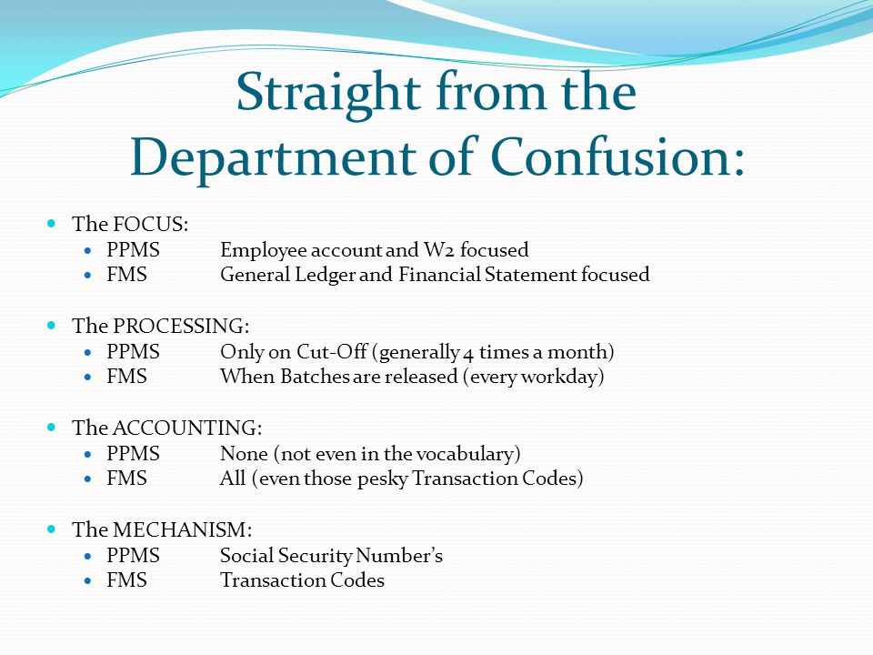 Straight from the Department of Confusion: The FOCUS: PPMS Employee account and W2 focused FMS General Ledger and Financial Statement focused The PROCESSING: PPMS Only on Cut-Off (generally 4 times a month) FMSWhen Batches are released (every workday) The ACCOUNTING: PPMS None (not even in the vocabulary) FMSAll (even those pesky Transaction Codes) The MECHANISM: PPMSSocial Security Number's FMSTransaction Codes