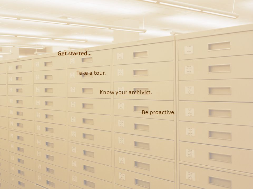 Get started… Take a tour. Know your archivist. Be proactive.