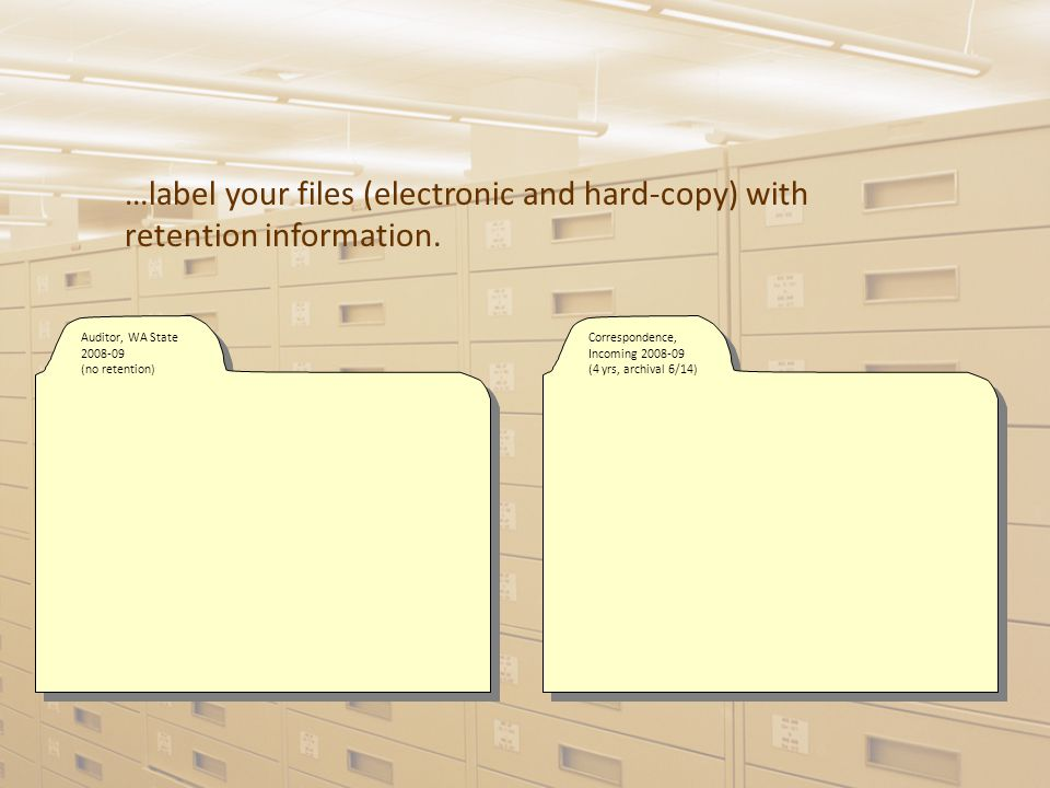 …label your files (electronic and hard-copy) with retention information.