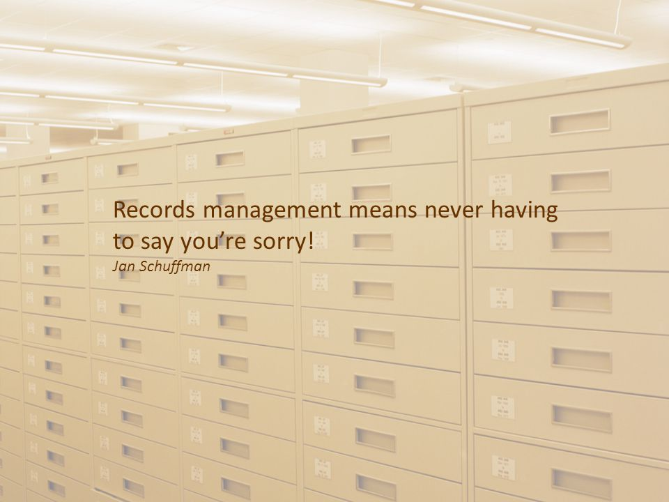 Records management means never having to say you're sorry! Jan Schuffman