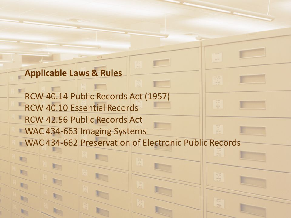 Applicable Laws & Rules RCW 40.14 Public Records Act (1957) RCW 40.10 Essential Records RCW 42.56 Public Records Act WAC 434-663 Imaging Systems WAC 434-662 Preservation of Electronic Public Records