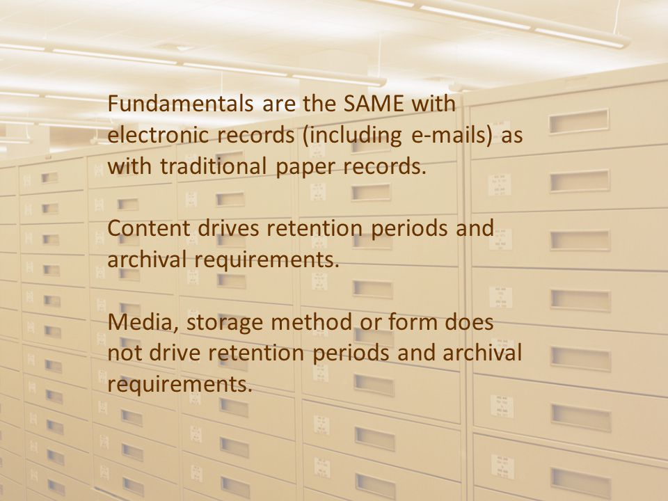 Fundamentals are the SAME with electronic records (including e-mails) as with traditional paper records.