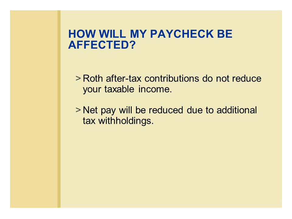 HOW WILL MY PAYCHECK BE AFFECTED. >Roth after-tax contributions do not reduce your taxable income.