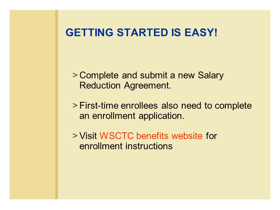 GETTING STARTED IS EASY. >Complete and submit a new Salary Reduction Agreement.