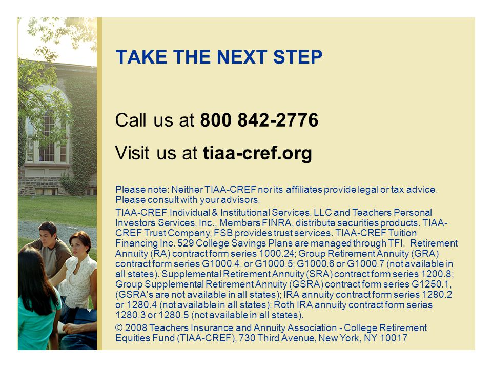 TAKE THE NEXT STEP Call us at 800 842-2776 Visit us at tiaa-cref.org Please note: Neither TIAA-CREF nor its affiliates provide legal or tax advice.