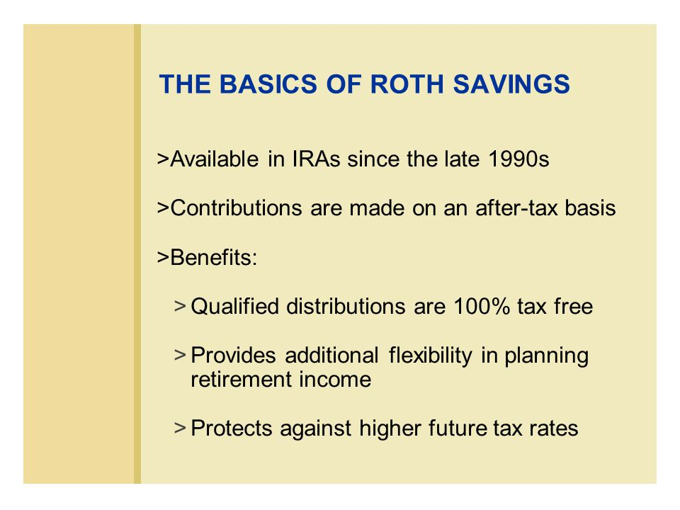 EXPANDING THE ROLE OF ROTH SAVINGS 403(b) or 401(k) retirement plans may allow a participant to designate some or all of their retirement plan elective deferrals as an after- tax Roth-style contribution rather than a pre- tax contribution* * Since January 1, 2006
