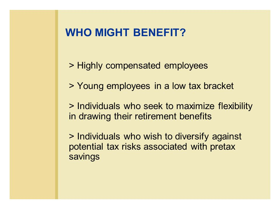 > Highly compensated employees > Young employees in a low tax bracket > Individuals who seek to maximize flexibility in drawing their retirement benefits > Individuals who wish to diversify against potential tax risks associated with pretax savings WHO MIGHT BENEFIT?