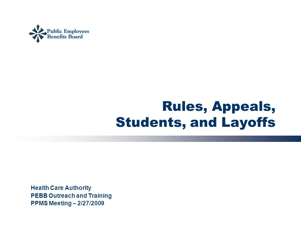 Rules, Appeals, Students, and Layoffs Health Care Authority PEBB Outreach and Training PPMS Meeting – 2/27/2009