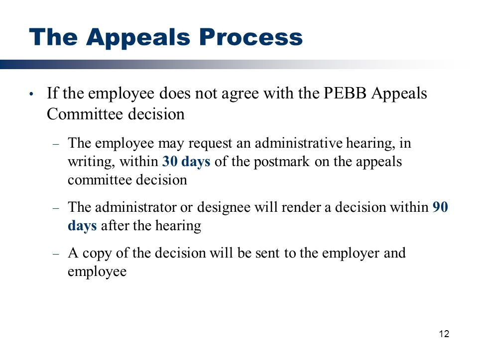 12 The Appeals Process If the employee does not agree with the PEBB Appeals Committee decision – The employee may request an administrative hearing, i