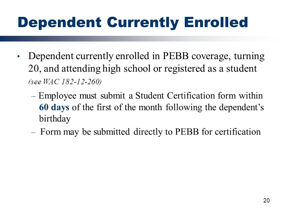 20 Dependent Currently Enrolled Dependent currently enrolled in PEBB coverage, turning 20, and attending high school or registered as a student (see W