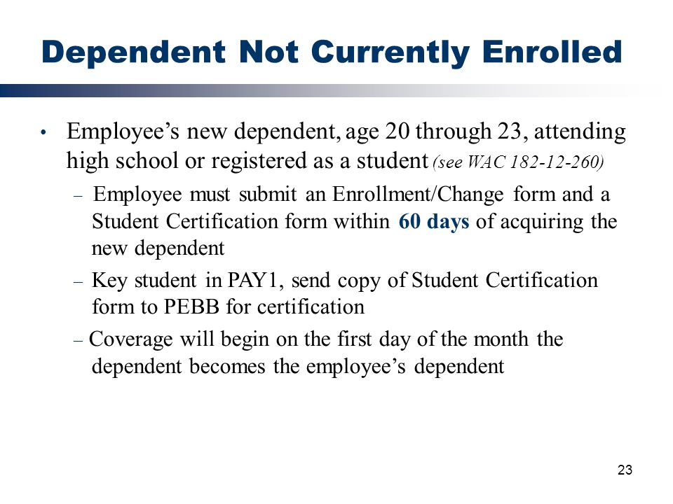 23 Dependent Not Currently Enrolled Employee's new dependent, age 20 through 23, attending high school or registered as a student (see WAC 182-12-260)