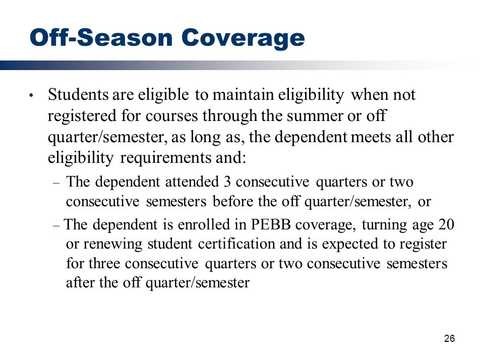 26 Off-Season Coverage Students are eligible to maintain eligibility when not registered for courses through the summer or off quarter/semester, as lo