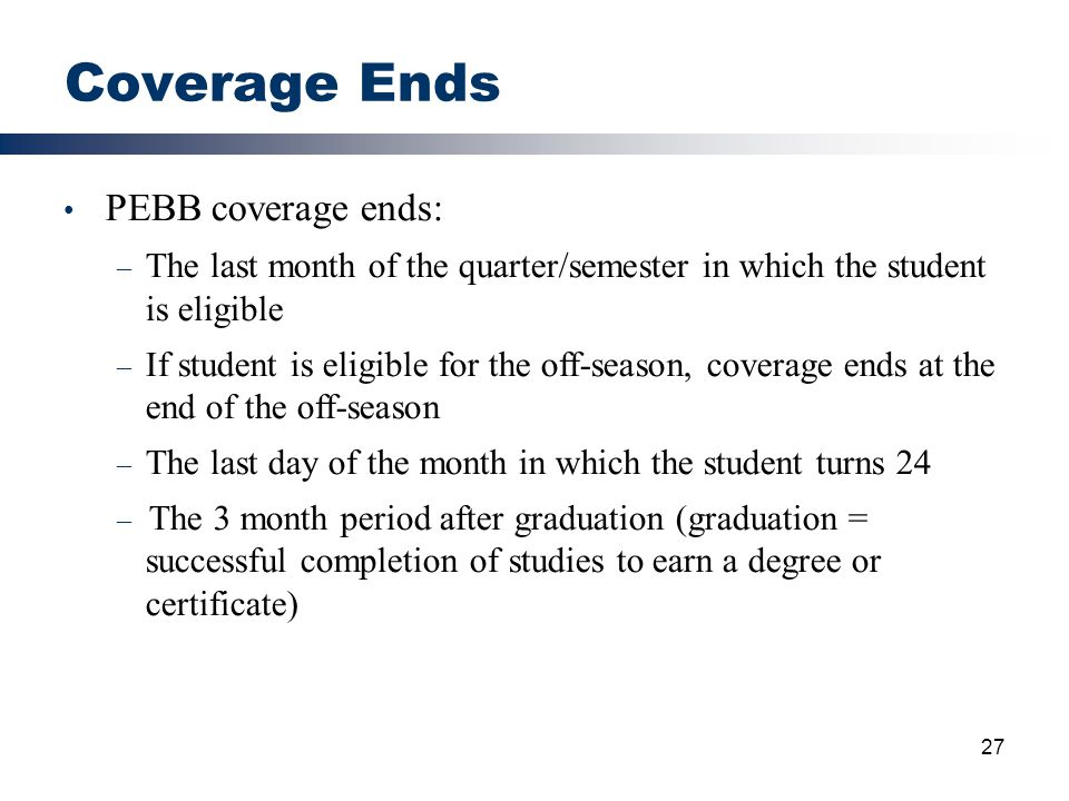 27 Coverage Ends PEBB coverage ends: – The last month of the quarter/semester in which the student is eligible – If student is eligible for the off-se