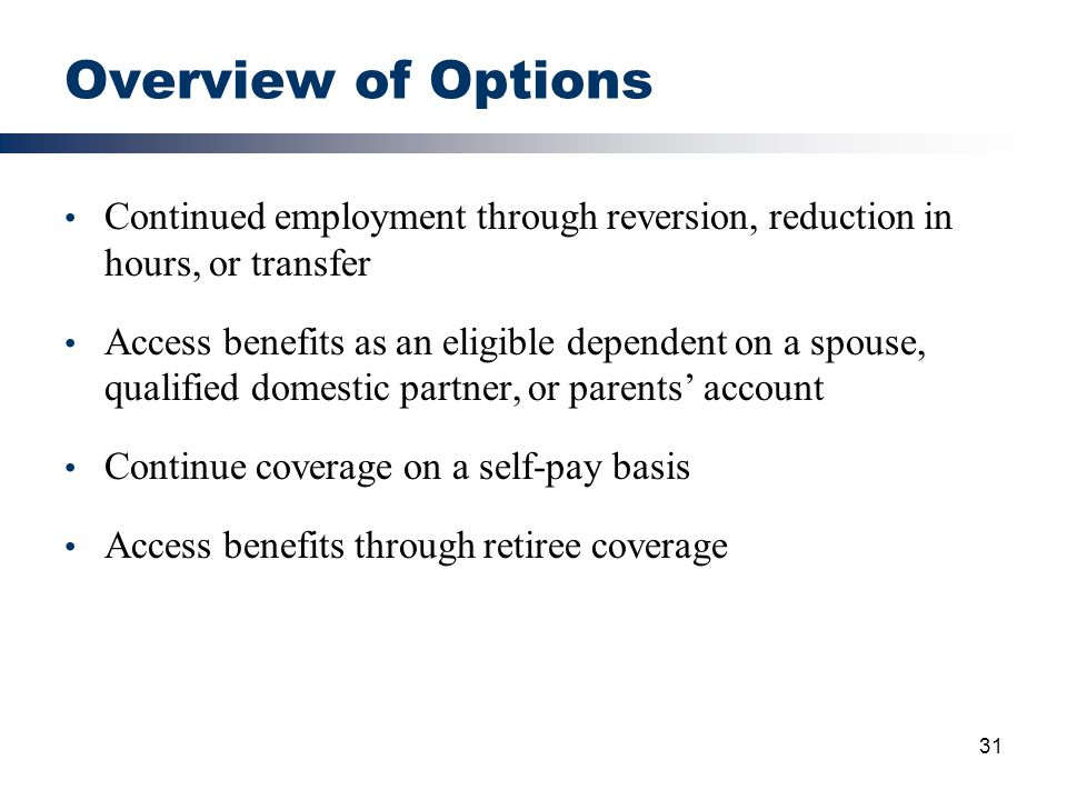 31 Overview of Options Continued employment through reversion, reduction in hours, or transfer Access benefits as an eligible dependent on a spouse, q