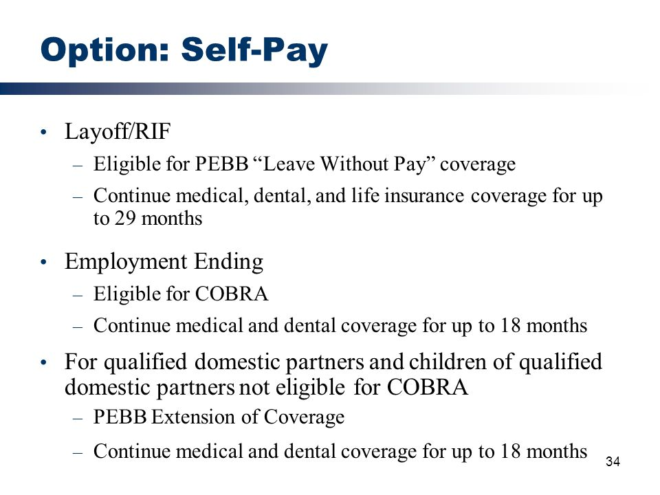 "34 Option: Self-Pay Layoff/RIF – Eligible for PEBB ""Leave Without Pay"" coverage – Continue medical, dental, and life insurance coverage for up to 29 m"