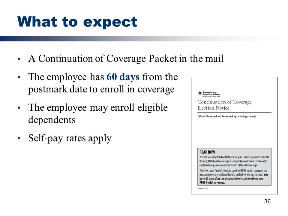 36 What to expect A Continuation of Coverage Packet in the mail The employee has 60 days from the postmark date to enroll in coverage The employee may