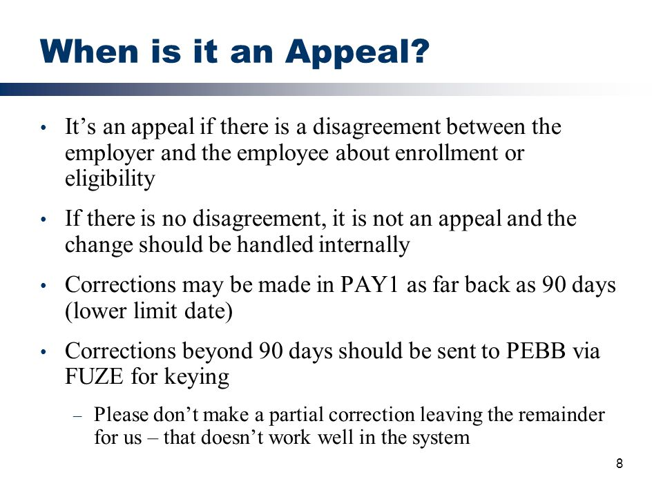 8 When is it an Appeal? It's an appeal if there is a disagreement between the employer and the employee about enrollment or eligibility If there is no