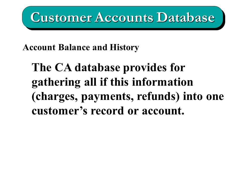 Customer Accounts Database Account Balance and History The CA database provides for gathering all if this information (charges, payments, refunds) into one customer's record or account.