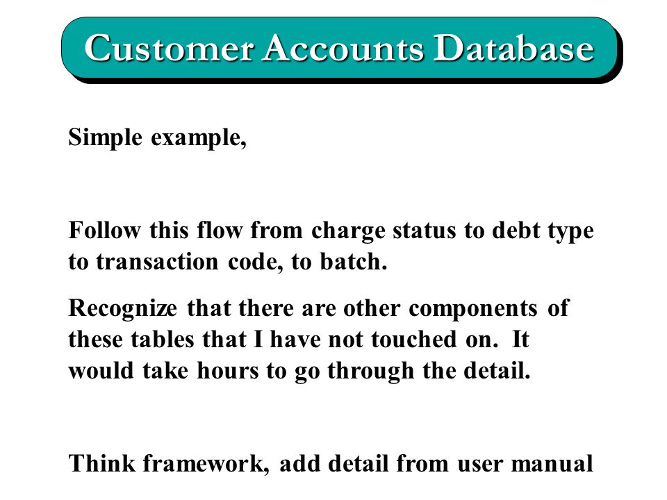 Customer Accounts Database Simple example, Follow this flow from charge status to debt type to transaction code, to batch.