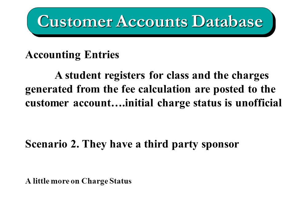 Customer Accounts Database Accounting Entries A student registers for class and the charges generated from the fee calculation are posted to the customer account….initial charge status is unofficial Scenario 2.