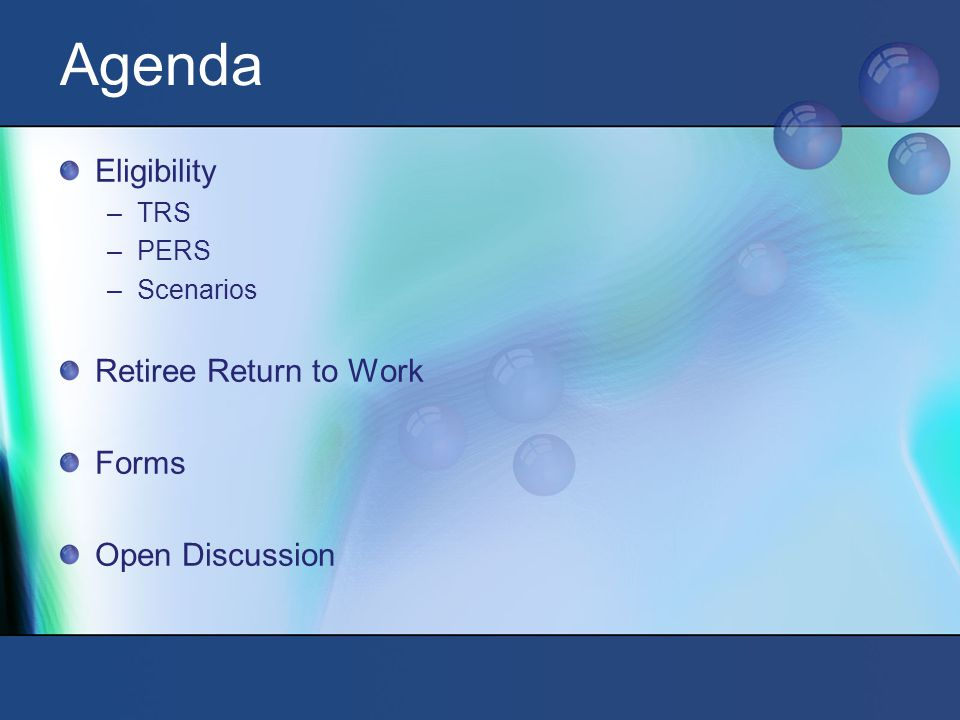 Agenda Eligibility –TRS –PERS –Scenarios Retiree Return to Work Forms Open Discussion