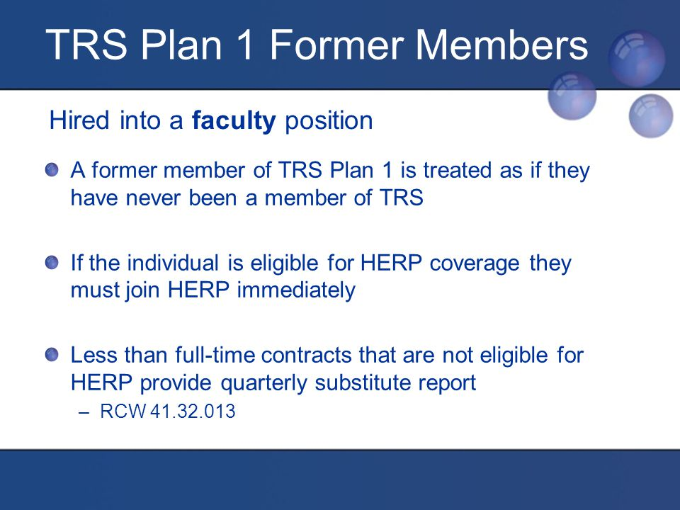TRS Plan 1 Former Members Hired into a faculty position A former member of TRS Plan 1 is treated as if they have never been a member of TRS If the individual is eligible for HERP coverage they must join HERP immediately Less than full-time contracts that are not eligible for HERP provide quarterly substitute report –RCW 41.32.013