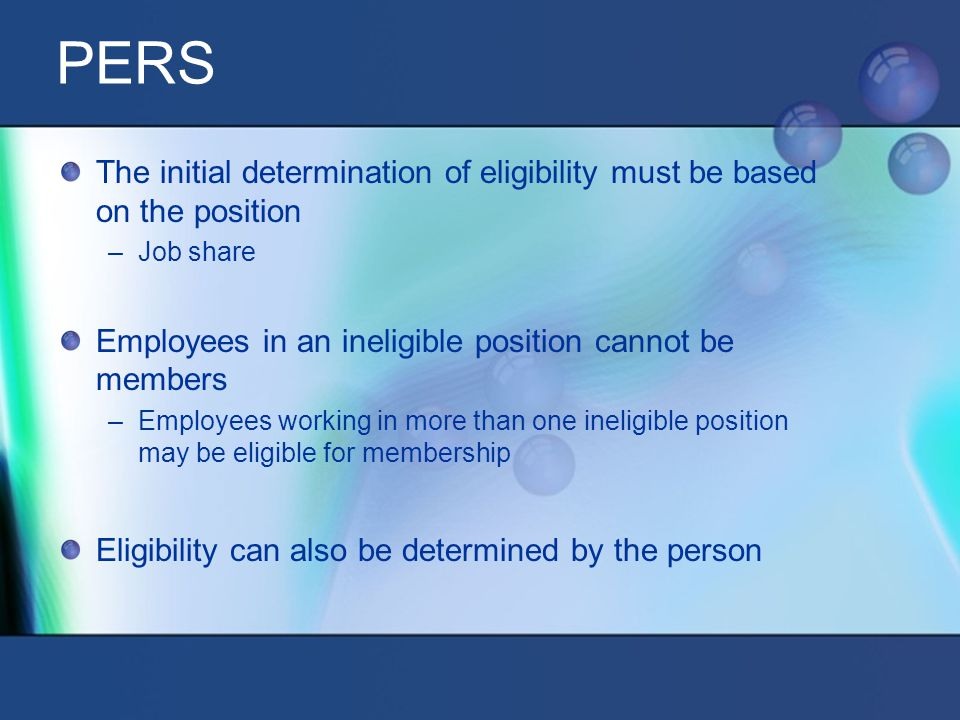 The initial determination of eligibility must be based on the position –Job share Employees in an ineligible position cannot be members –Employees working in more than one ineligible position may be eligible for membership Eligibility can also be determined by the person