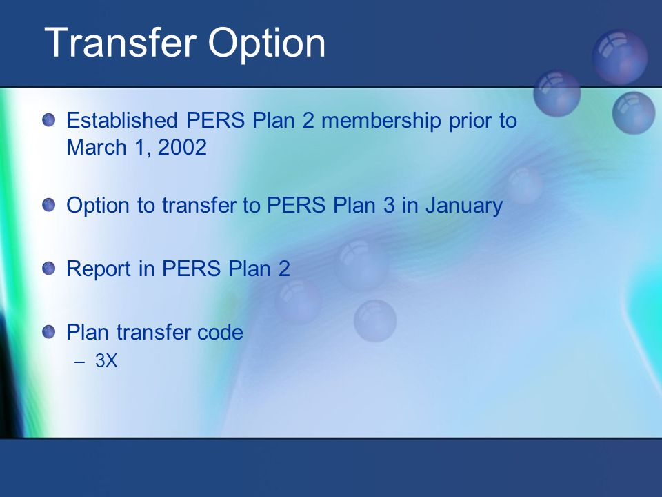 Transfer Option Established PERS Plan 2 membership prior to March 1, 2002 Option to transfer to PERS Plan 3 in January Report in PERS Plan 2 Plan transfer code –3X