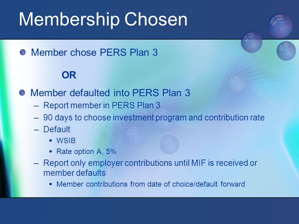 OR Member chose PERS Plan 3 Membership Chosen Member defaulted into PERS Plan 3 –Report member in PERS Plan 3 –90 days to choose investment program and contribution rate –Default  WSIB  Rate option A, 5% –Report only employer contributions until MIF is received or member defaults  Member contributions from date of choice/default forward