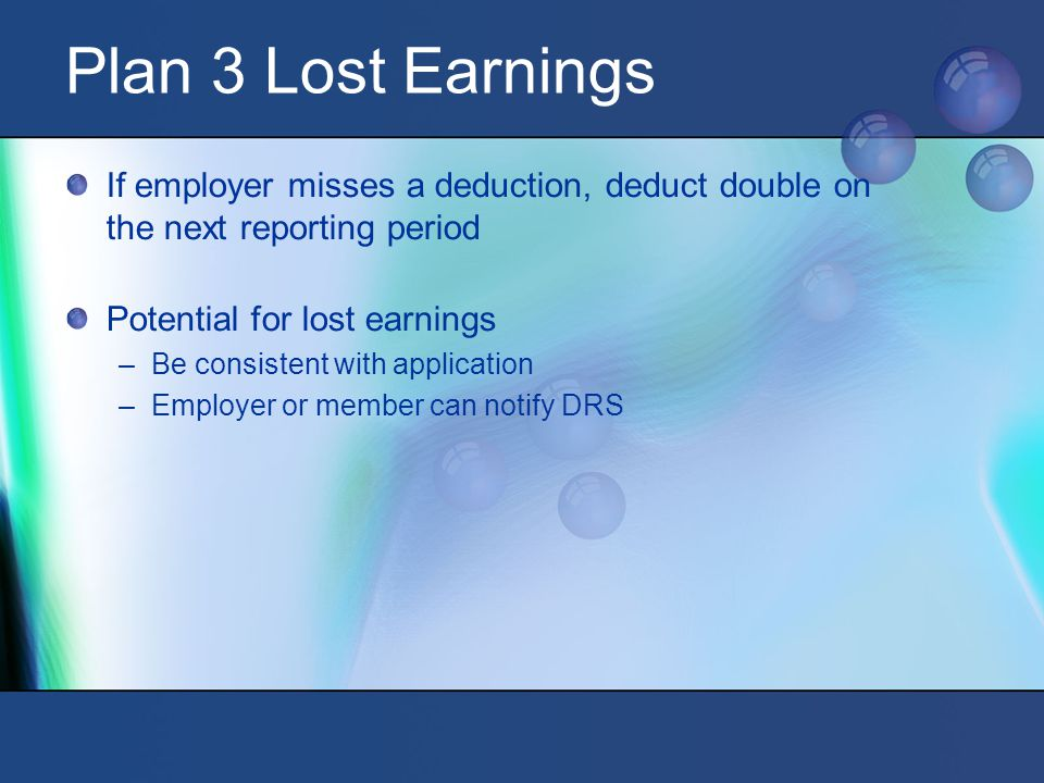 Plan 3 Lost Earnings If employer misses a deduction, deduct double on the next reporting period Potential for lost earnings –Be consistent with application –Employer or member can notify DRS