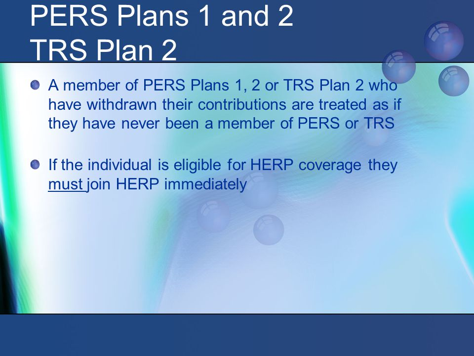 PERS Plans 1 and 2 TRS Plan 2 A member of PERS Plans 1, 2 or TRS Plan 2 who have withdrawn their contributions are treated as if they have never been a member of PERS or TRS If the individual is eligible for HERP coverage they must join HERP immediately