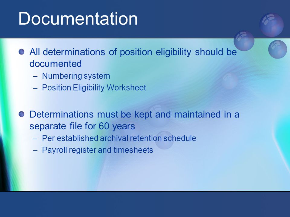 Documentation All determinations of position eligibility should be documented –Numbering system –Position Eligibility Worksheet Determinations must be kept and maintained in a separate file for 60 years –Per established archival retention schedule –Payroll register and timesheets