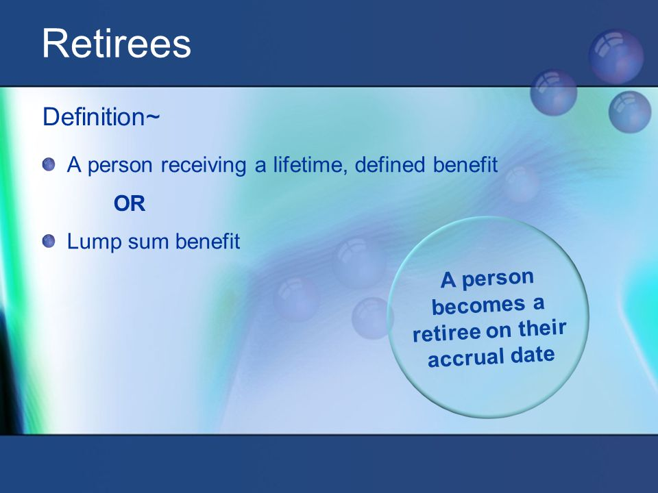 Definition~ OR A person receiving a lifetime, defined benefit Lump sum benefit A person becomes a retiree on their accrual date