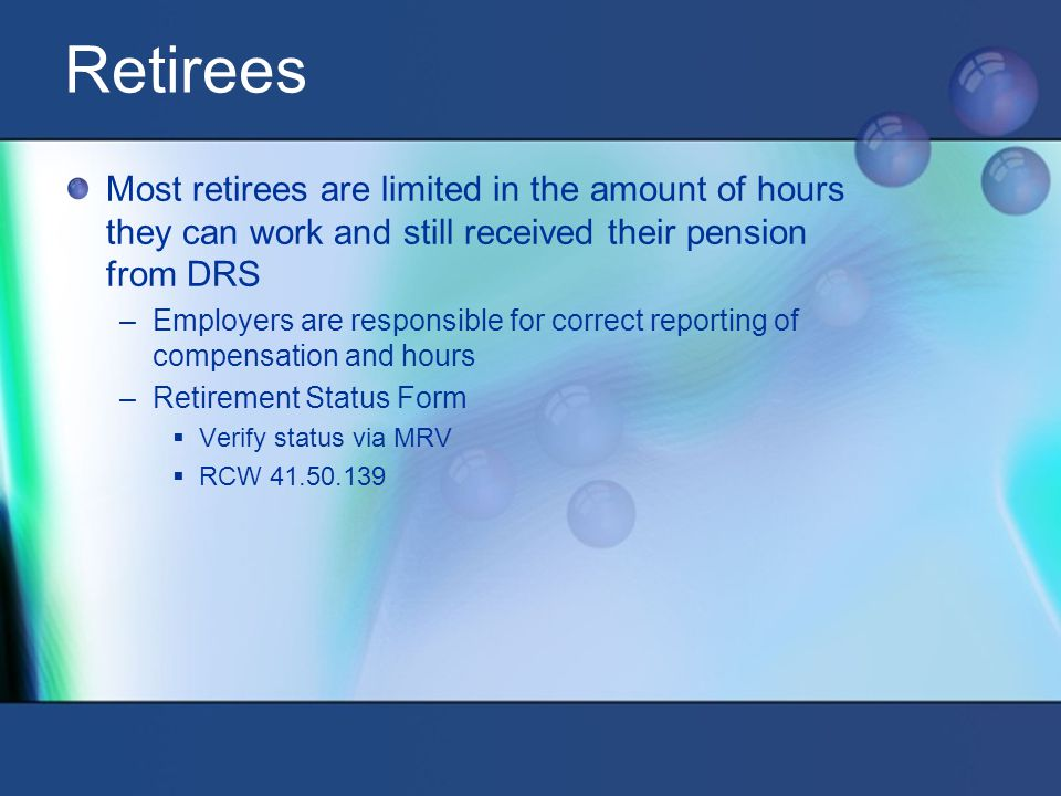 Retirees Most retirees are limited in the amount of hours they can work and still received their pension from DRS –Employers are responsible for correct reporting of compensation and hours –Retirement Status Form  Verify status via MRV  RCW 41.50.139