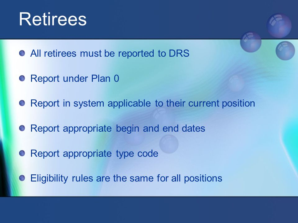 Retirees All retirees must be reported to DRS Report under Plan 0 Report in system applicable to their current position Report appropriate begin and end dates Report appropriate type code Eligibility rules are the same for all positions