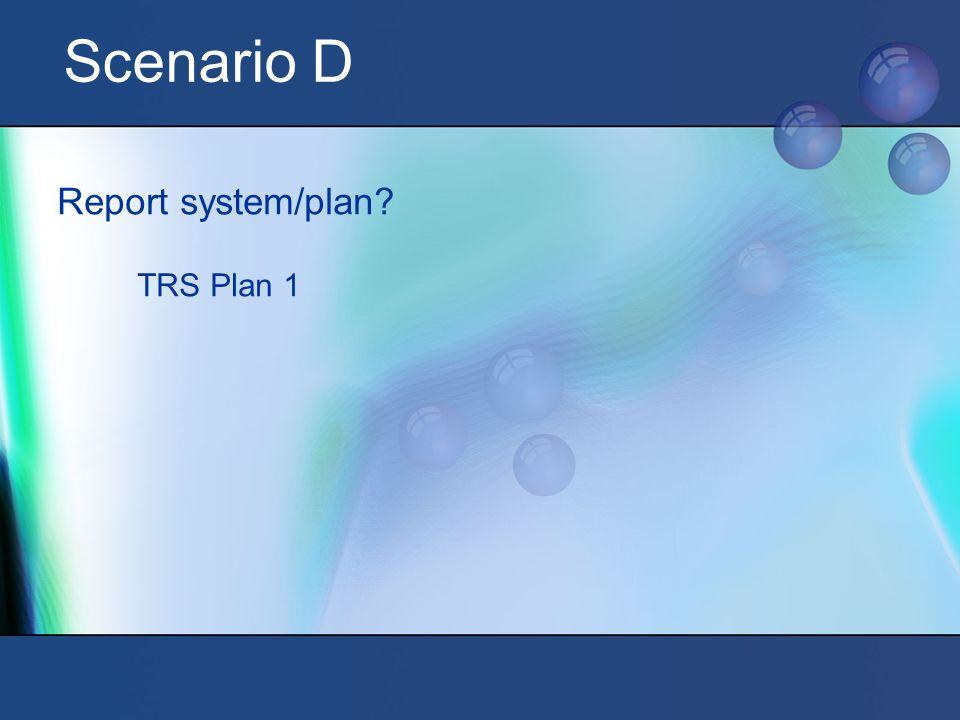 Scenario D Report system/plan? TRS Plan 1