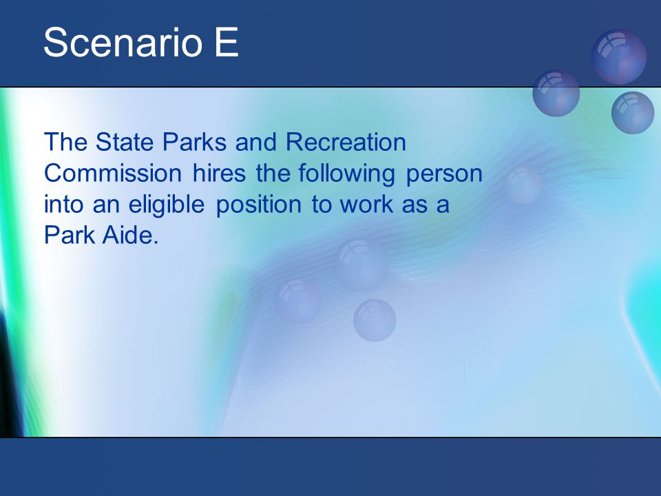 Scenario E The State Parks and Recreation Commission hires the following person into an eligible position to work as a Park Aide.