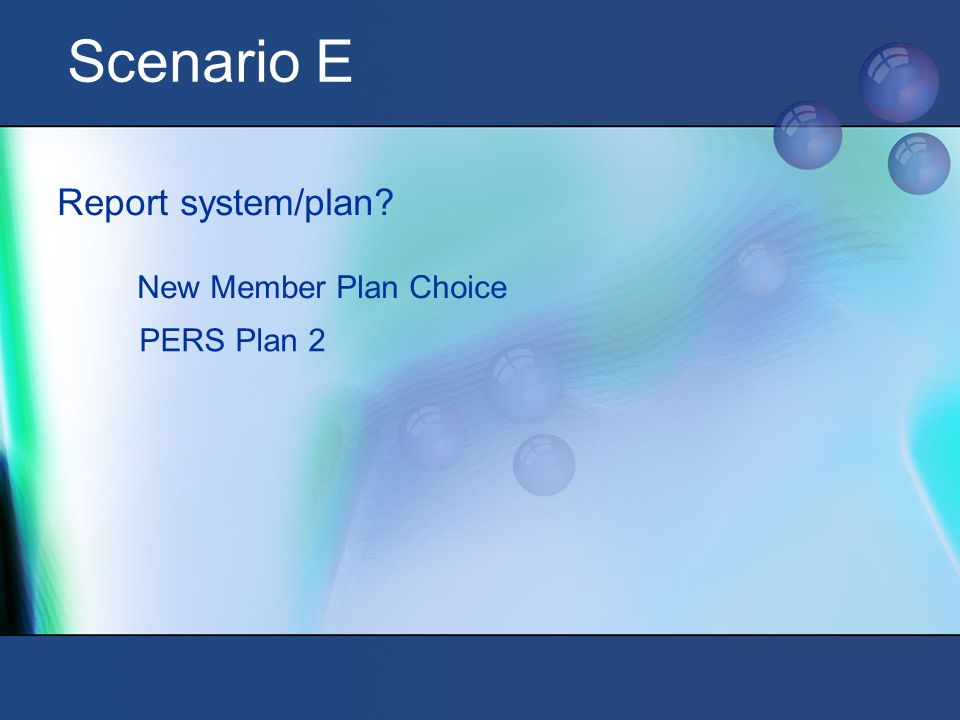 Scenario E Report system/plan New Member Plan Choice PERS Plan 2