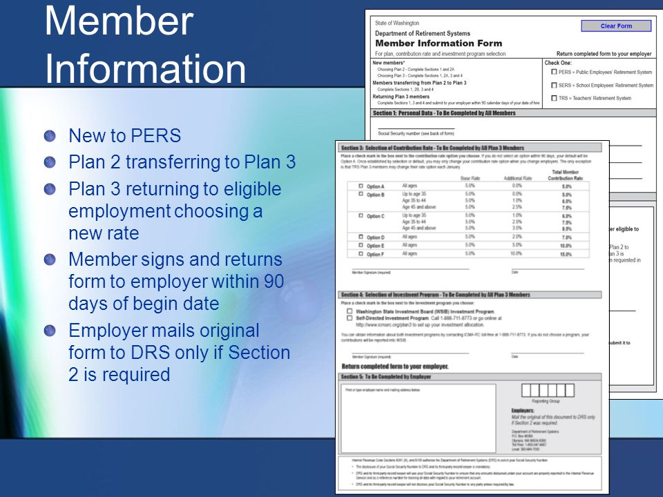 Member Information New to PERS Plan 2 transferring to Plan 3 Plan 3 returning to eligible employment choosing a new rate Member signs and returns form to employer within 90 days of begin date Employer mails original form to DRS only if Section 2 is required