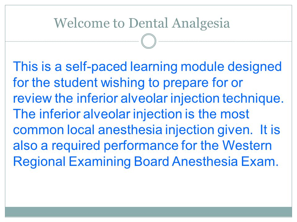 Welcome to Dental Analgesia This is a self-paced learning module designed for the student wishing to prepare for or review the inferior alveolar injection technique.