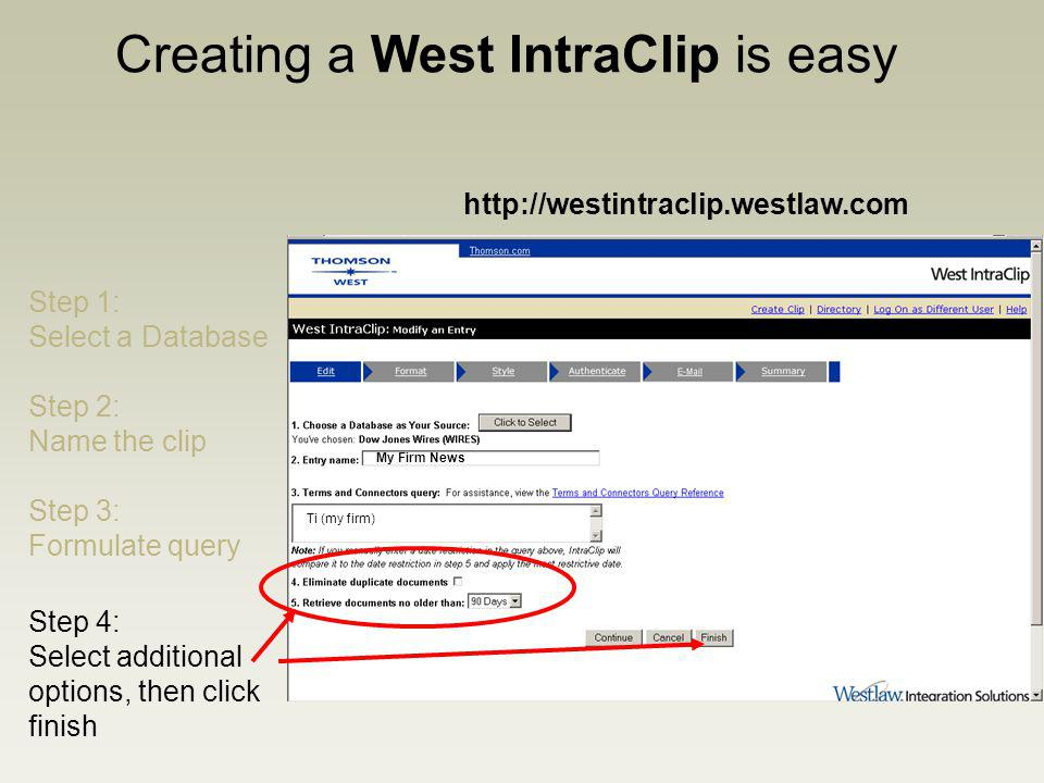 Creating a West IntraClip is easy http://westintraclip.westlaw.com Step 1: Select a Database Step 2: Name the clip My Firm News Step 3: Formulate query Ti (my firm) Step 4: Select additional options, then click finish
