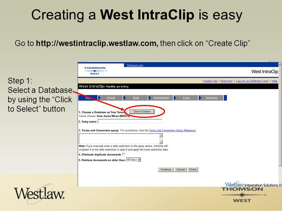 Creating a West IntraClip is easy Go to http://westintraclip.westlaw.com, then click on Create Clip Step 1: Select a Database by using the Click to Select button