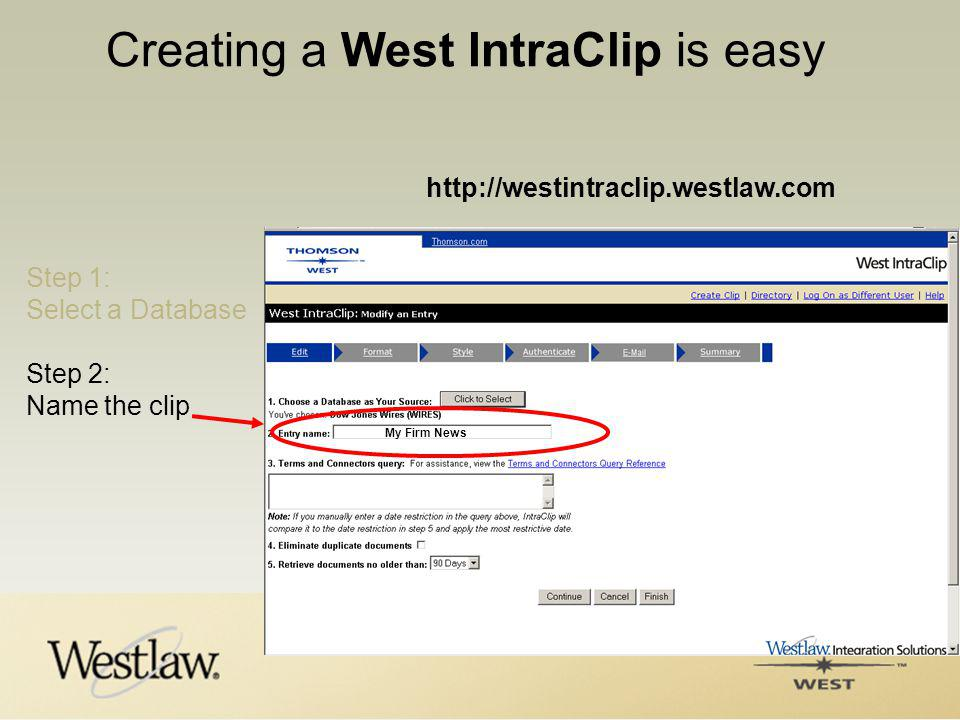 Creating a West IntraClip is easy http://westintraclip.westlaw.com Step 1: Select a Database Step 2: Name the clip My Firm News
